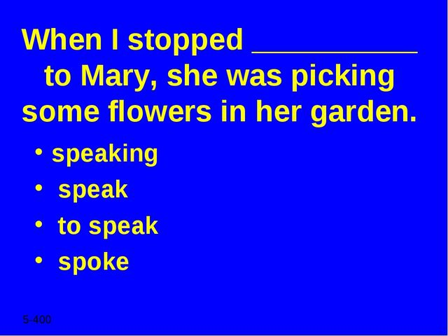 When I stopped __________ to Mary, she was picking some flowers in her garden...