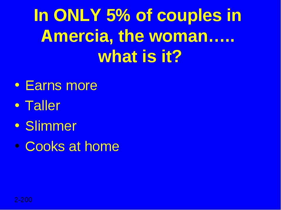 In ONLY 5% of couples in Amercia, the woman….. what is it? Earns more Taller...