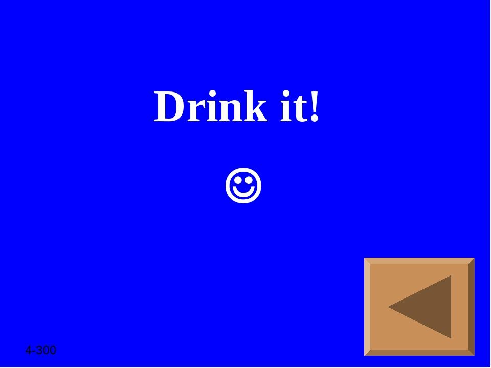 Drink it!  4-300