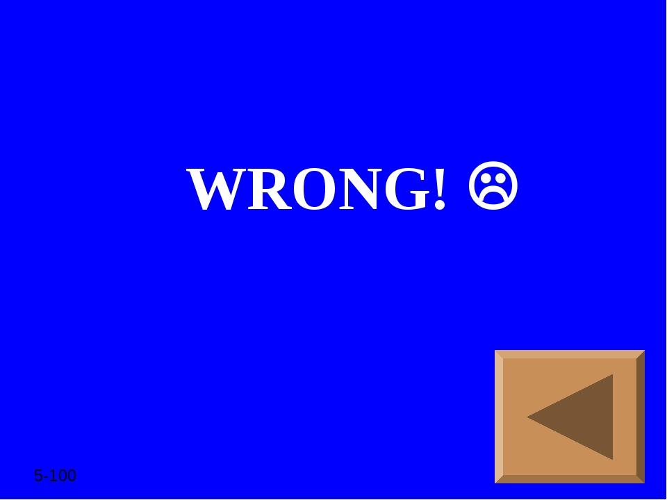 WRONG!  5-100
