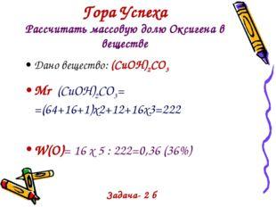 Гора Успеха Рассчитать массовую долю Оксигена в веществе Дано вещество: (СuOH