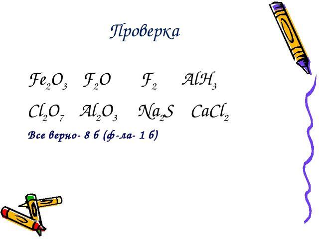 Проверка Fe2O3 F2O F2 AlH3 Cl2O7 Al2O3 Na2S CaCl2 Все верно- 8 б (ф-ла- 1 б)