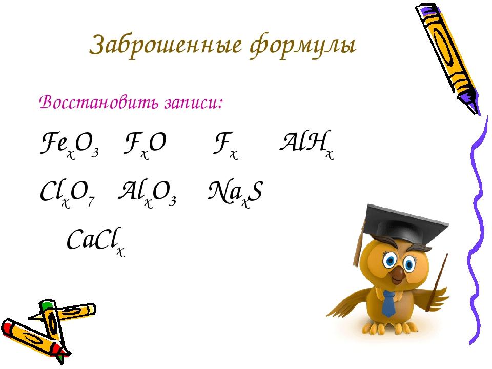 Заброшенные формулы Восстановить записи: FexO3 FxO Fx AlHx ClxO7 AlxO3 NaxS C...
