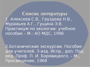 Список литературы 1. Алексеев С.В., Груздева Н.В., Муравьев А.Г., Гущина Э.В.