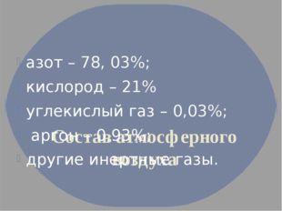 Состав атмосферного воздуха азот – 78, 03%; кислород – 21% углекислый газ –
