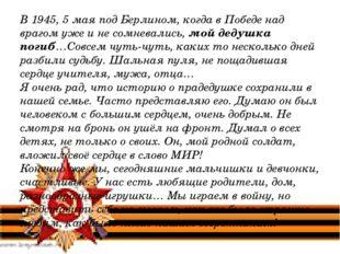 В 1945, 5 мая под Берлином, когда в Победе над врагом уже и не сомневались, м