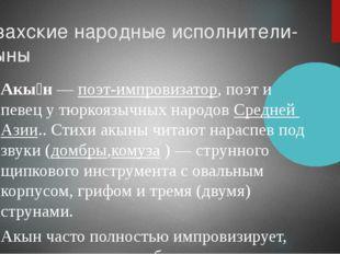 Казахские народные исполнители-акыны Акы́н—поэт-импровизатор, поэт и певец