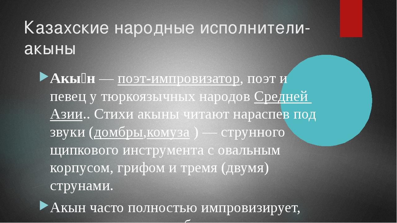 Казахские народные исполнители-акыны Акы́н—поэт-импровизатор, поэт и певец...