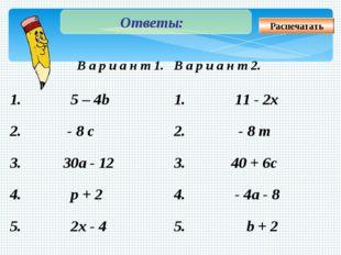 Ответы: Распечатать В а р и а н т 1. В а р и а н т 2. 1. 5 – 4b 1. 11 - 2x