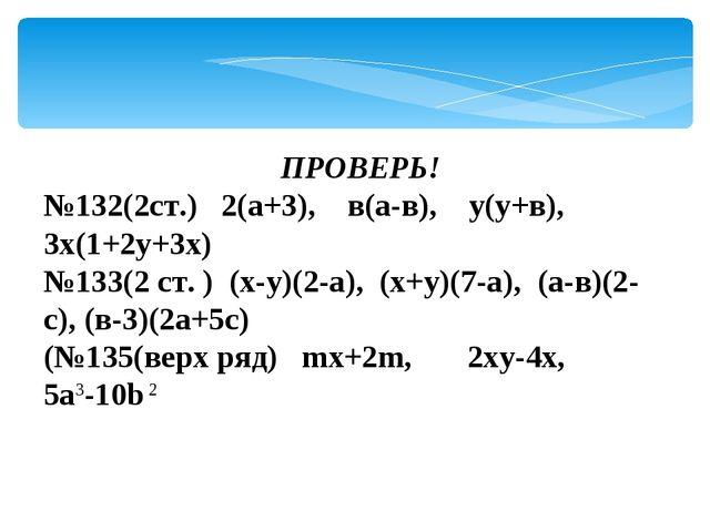 :ПРОВЕРЬ! №132(2ст.) 2(а+3), в(а-в), у(у+в), 3х(1+2у+3х) №133(2 ст. ) (х-у)(2...