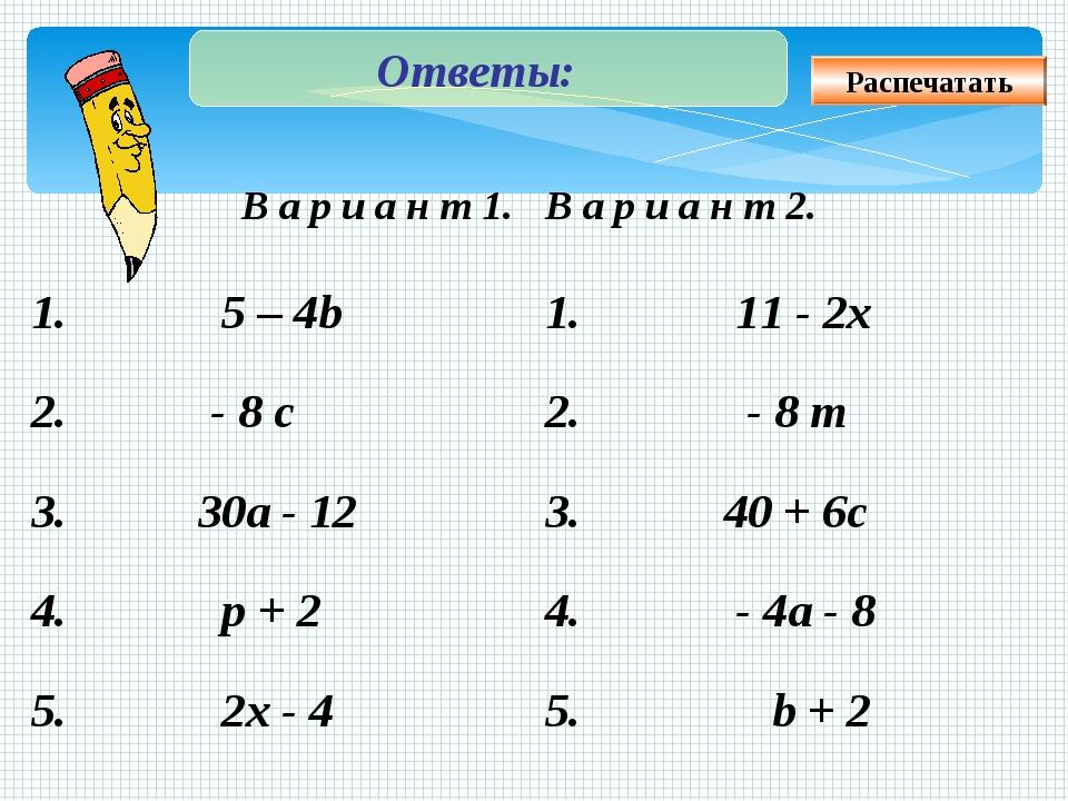 Ответы: Распечатать В а р и а н т 1. В а р и а н т 2. 1. 5 – 4b 1. 11 - 2x...
