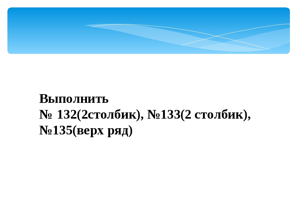 Выполнить №:132(2столбик), №133(2 столбик), №135(верх ряд)