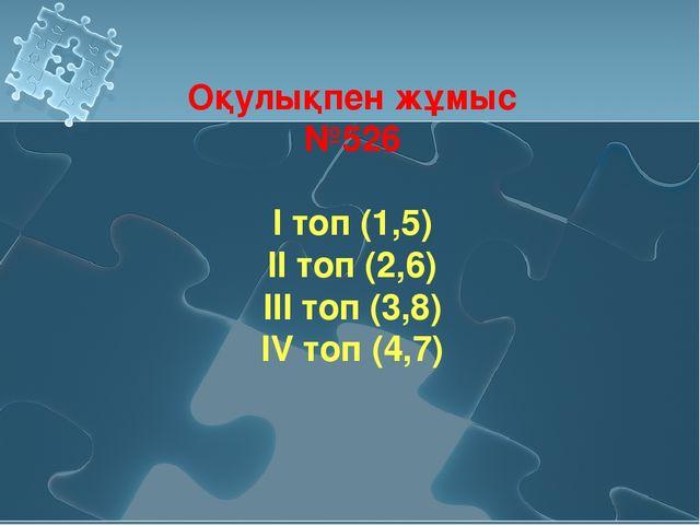 Оқулықпен жұмыс №526 І топ (1,5) ІІ топ (2,6) ІІІ топ (3,8) ІV топ (4,7)