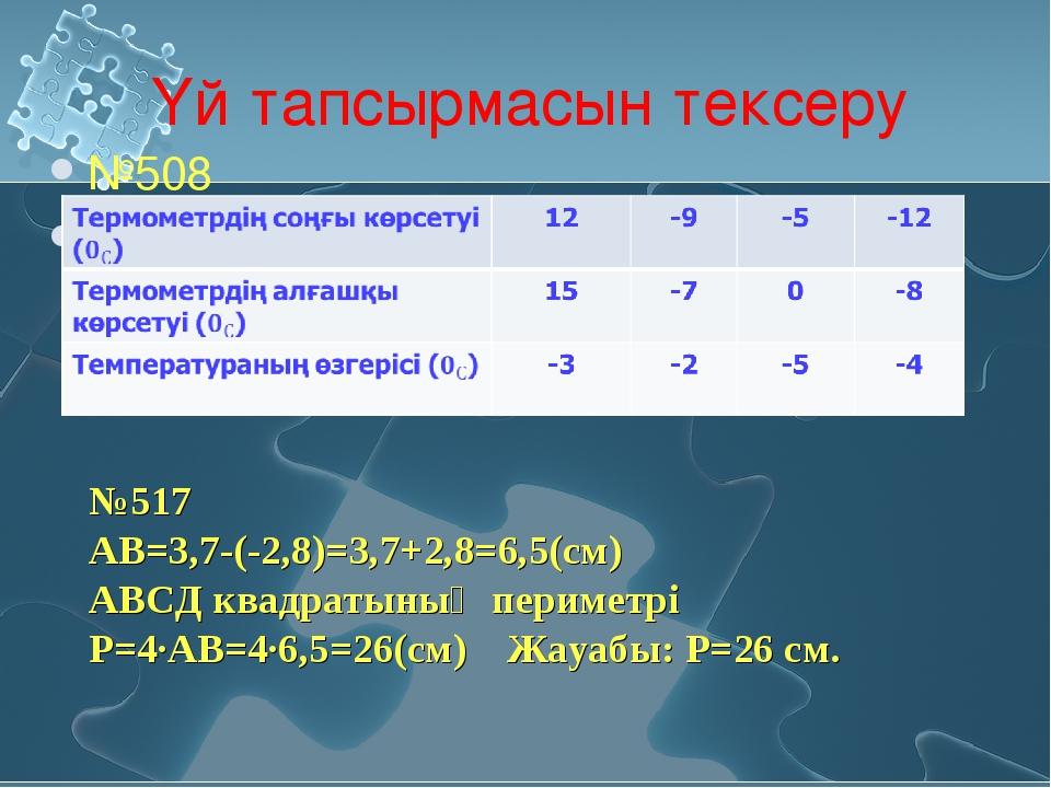 Үй тапсырмасын тексеру №508 і №517 АВ=3,7-(-2,8)=3,7+2,8=6,5(см) АВСД квадрат...
