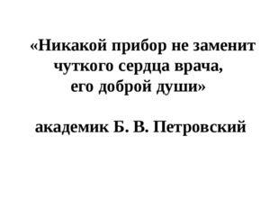 «Никакой прибор не заменит чуткого сердца врача, его доброй души» академик Б