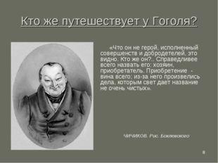* Кто же путешествует у Гоголя? «Что он не герой, исполненный совершенств и д