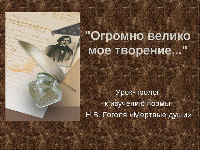 """""""Огромно велико мое творение..."""" Урок-пролог к изучению поэмы Н.В. Гоголя «Ме..."""
