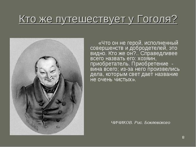 * Кто же путешествует у Гоголя? «Что он не герой, исполненный совершенств и д...