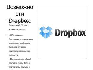 Возможности Dropbox: • Сервис предлагает бесплатно 2 ГБ для хранения данных •