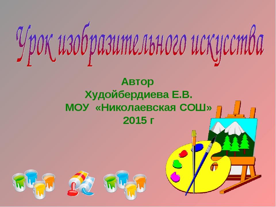 Автор Худойбердиева Е.В. МОУ «Николаевская СОШ» 2015 г