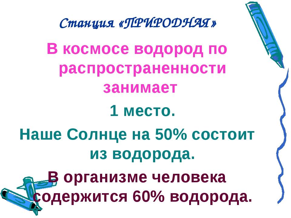 Станция «ПРИРОДНАЯ» В космосе водород по распространенности занимает 1 место...