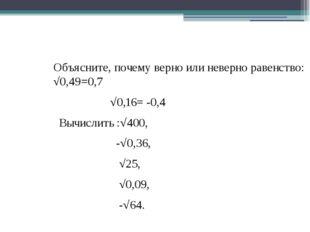 Объясните, почему верно или неверно равенство: √0,49=0,7 √0,16= -0,4 Вычислит