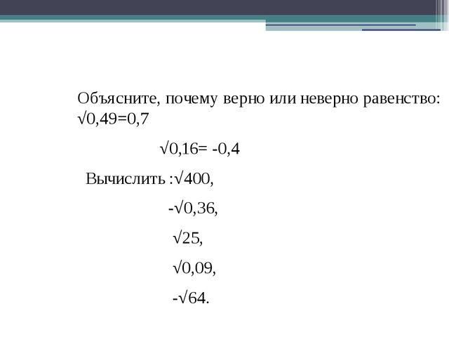 Объясните, почему верно или неверно равенство: √0,49=0,7 √0,16= -0,4 Вычислит...