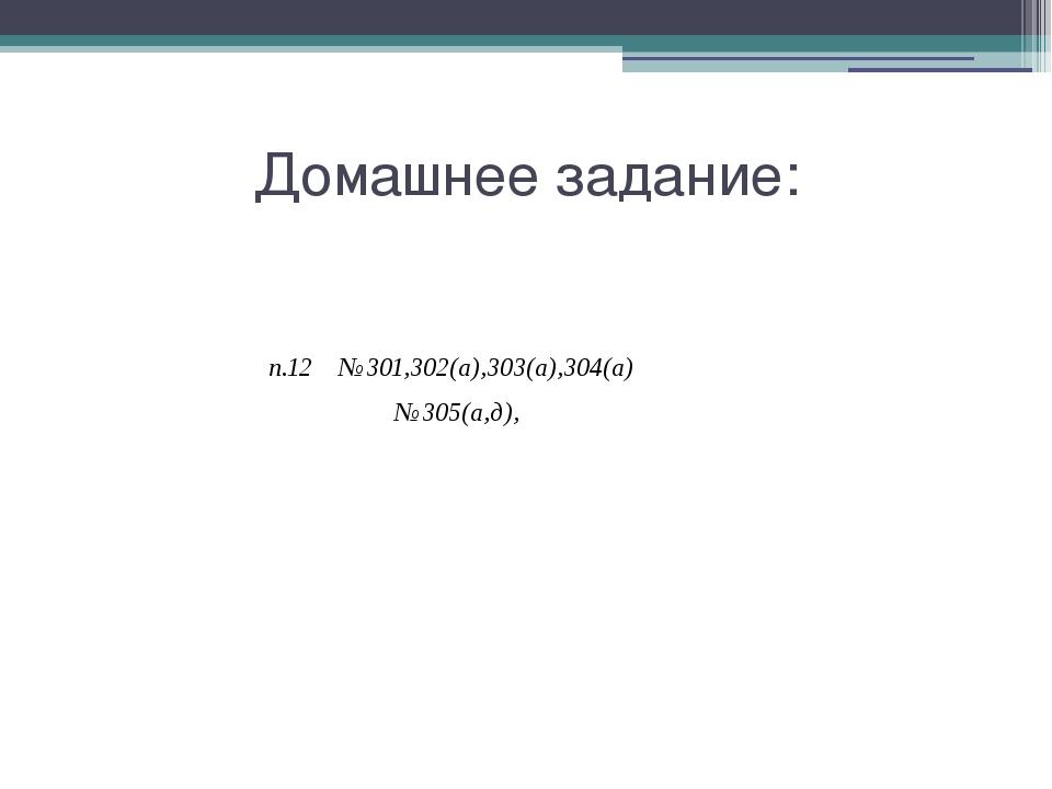 Домашнее задание: п.12 №301,302(а),303(а),304(а) №305(а,д),