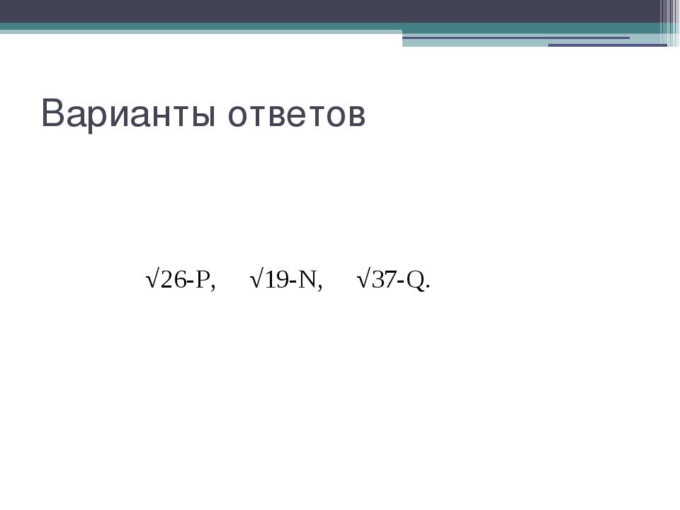 Варианты ответов √26-P, √19-N, √37-Q.