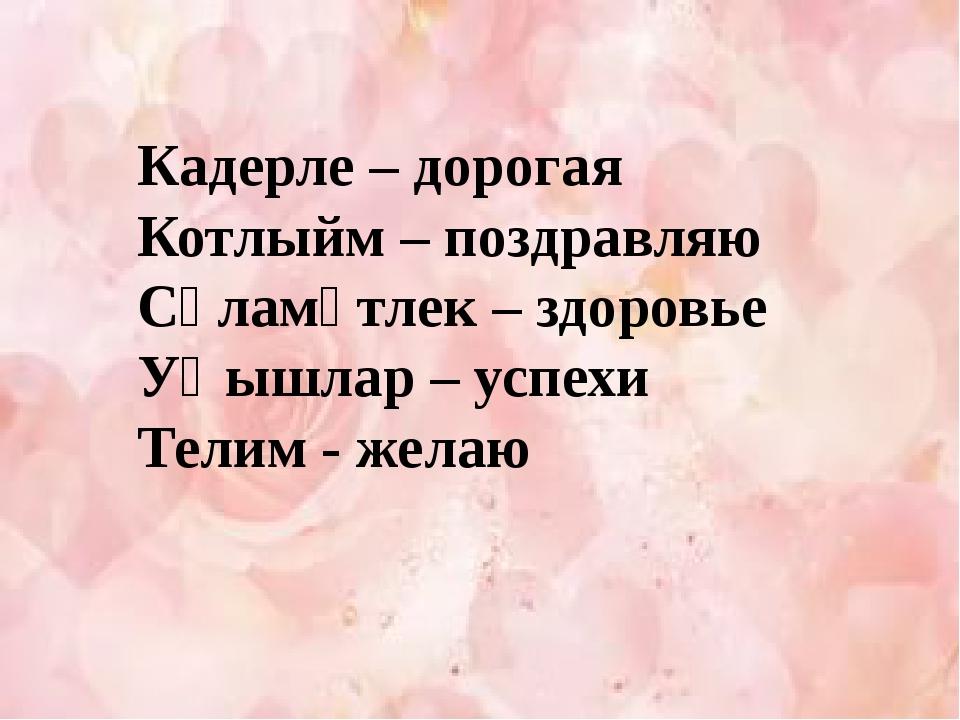 Кадерле – дорогая Котлыйм – поздравляю Сәламәтлек – здоровье Уңышлар – успех...