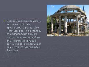 Есть в Воронеже памятник, автор которого не архитектор, а война. Это Ротонда,