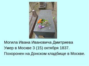 Могила Ивана Ивановича Дмитриева Умер вМоскве3(15)октября 1837. Похоронен