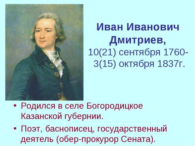 Иван Иванович Дмитриев, 10(21) сентября 1760- 3(15) октября 1837г. Родился в...