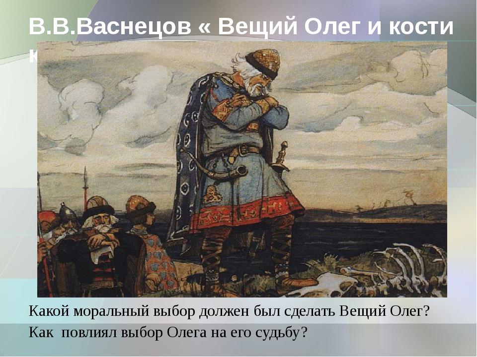 В.В.Васнецов « Вещий Олег и кости коня» Какой моральный выбор должен был сдел...