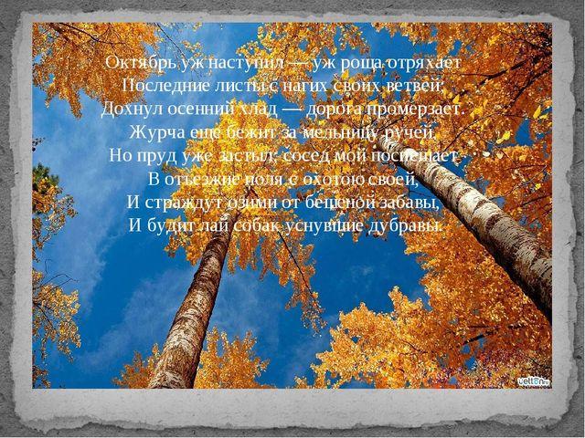 Октябрь уж наступил — уж роща отряхает Последние листы с нагих своих ветвей...