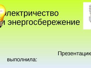 Электричество и энергосбережение Презентацию выполнила: Ивонтьева Татьяна Льв