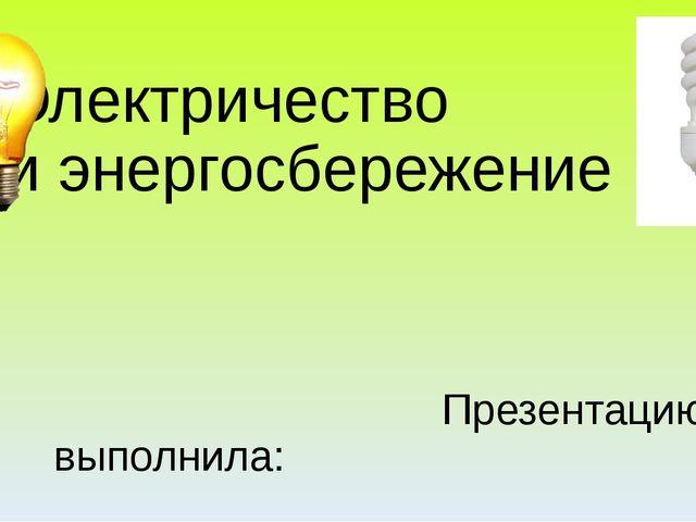 Электричество и энергосбережение Презентацию выполнила: Ивонтьева Татьяна Льв...