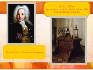 1712 – 1725 гг. впервые в мире изобрел и построил Ряд токарных станков Андрей