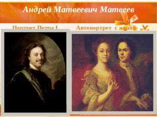 Андрей Матвеевич Матвеев Портрет Петра I Автопортрет с женой