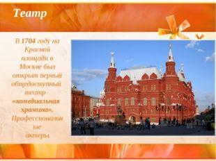 Театр В 1704 году на Красной площади в Москве был открыт первый общедоступный