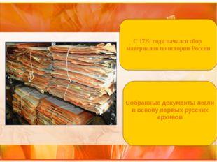 С 1722 года начался сбор материалов по истории России Собранные документы лег