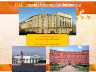 1714 – первая общественная библиотека Позднее открыты Артиллерийский музей и