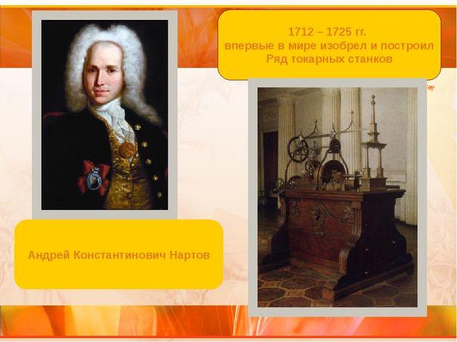 1712 – 1725 гг. впервые в мире изобрел и построил Ряд токарных станков Андрей...