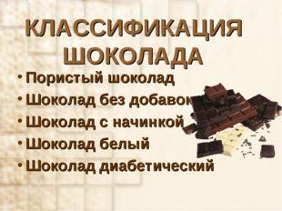 КЛАССИФИКАЦИЯ ШОКОЛАДА Пористый шоколад Шоколад без добавок Шоколад с начинко
