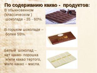 По содержанию какао - продуктов: В обыкновенном (классическом ) шоколаде - 35