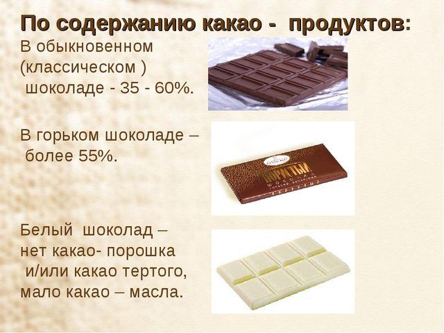 По содержанию какао - продуктов: В обыкновенном (классическом ) шоколаде - 35...