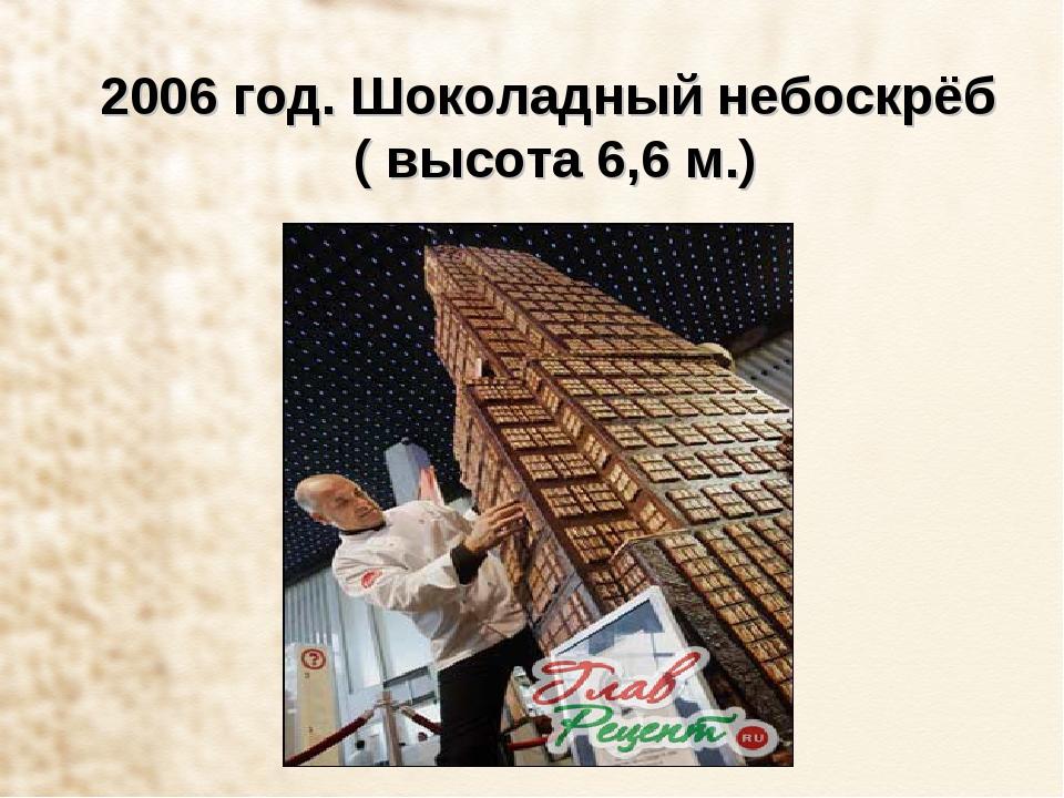 2006 год. Шоколадный небоскрёб ( высота 6,6 м.)
