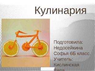 Кулинария 5klass.net Подготовила: Недосейкина Софья 6Б класс. Учитель: Ки
