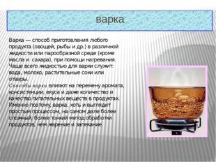 варка Варка— способ приготовления любого продукта (овощей, рыбы и др.) в ра