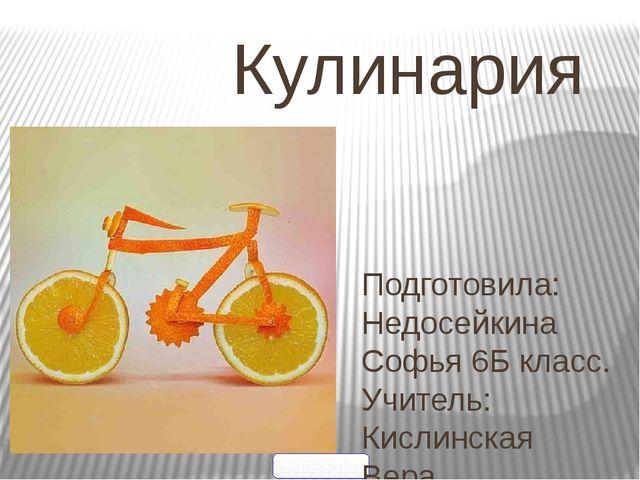 Кулинария 5klass.net Подготовила: Недосейкина Софья 6Б класс. Учитель: Ки...